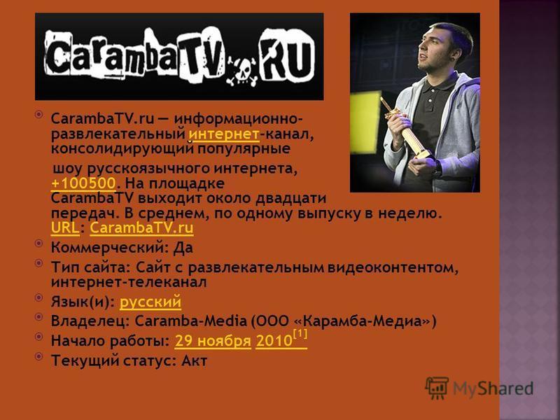 CarambaTV.ru информационно- развлекательный интернет-канал, консолидирующий популярные интернет шоу русскоязычного интернета, включая +100500. На площадке CarambaTV выходит около двадцати передач. В среднем, по одному выпуску в неделю. URL: CarambaTV