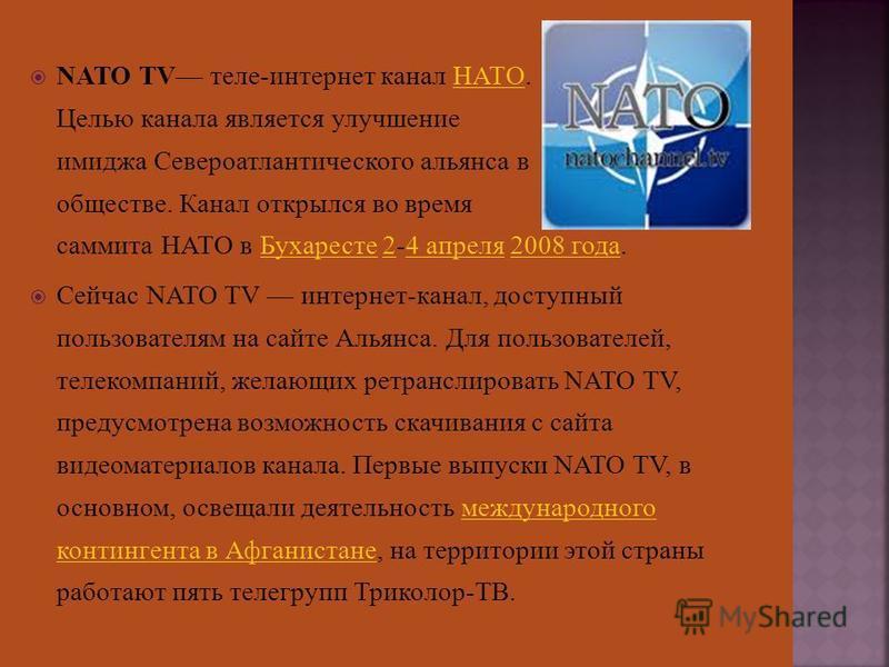 NATO TV теле-интернет канал НАТО. Целью канала является улучшение имиджа Североатлантического альянса в обществе. Канал открылся во время саммита НАТО в Бухаресте 2-4 апреля 2008 года.НАТОБухаресте 24 апреля 2008 года Сейчас NATO TV интернет-канал, д