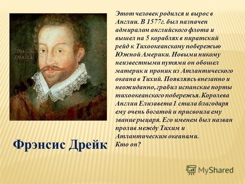 Этот человек родился и вырос в Англии. В 1577 г. был назначен адмиралом английского флота и вышел на 5 кораблях в пиратский рейд к Тихоокеанскому побережью Южной Америки. Новыми никому неизвестными путями он обошел материк и проник из Атлантического