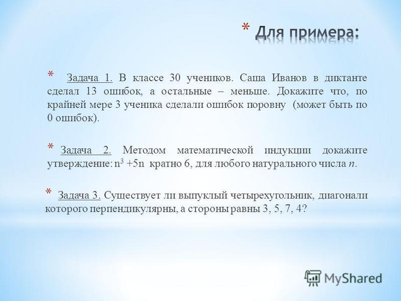 * Задача 1. В классе 30 учеников. Саша Иванов в диктанте сделал 13 ошибок, а остальные – меньше. Докажите что, по крайней мере 3 ученика сделали ошибок поровну (может быть по 0 ошибок). * Задача 2. Методом математической индукции докажите утверждение