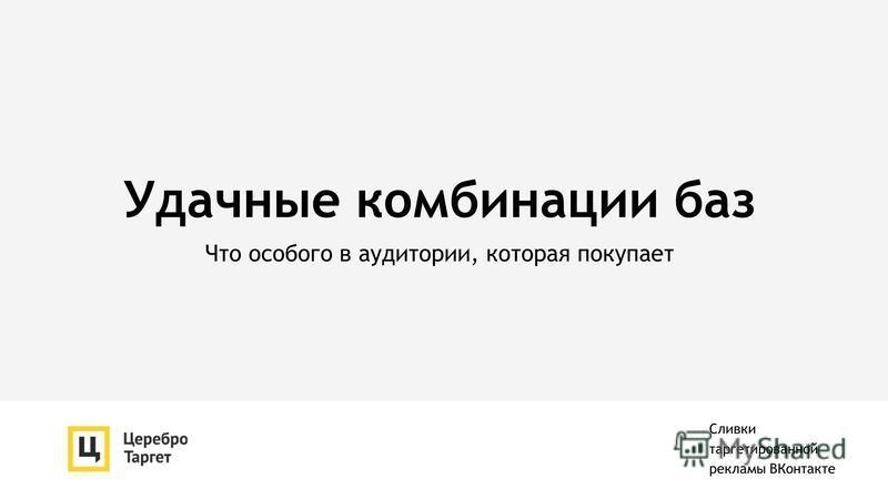 Удачные комбинации баз Что особого в аудитории, которая покупает Сливки таргетированной рекламы ВКонтакте