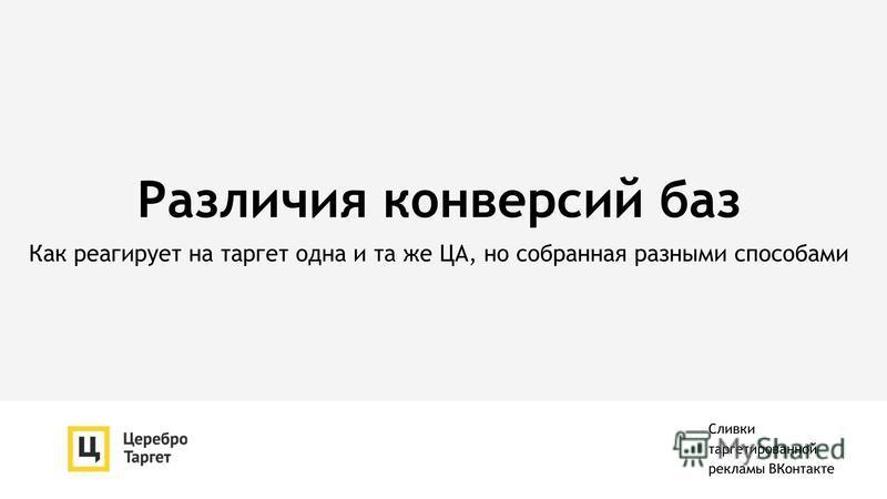 Различия конверсий баз Как реагирует на таргет одна и та же ЦА, но собранная разными способами Сливки таргетированной рекламы ВКонтакте