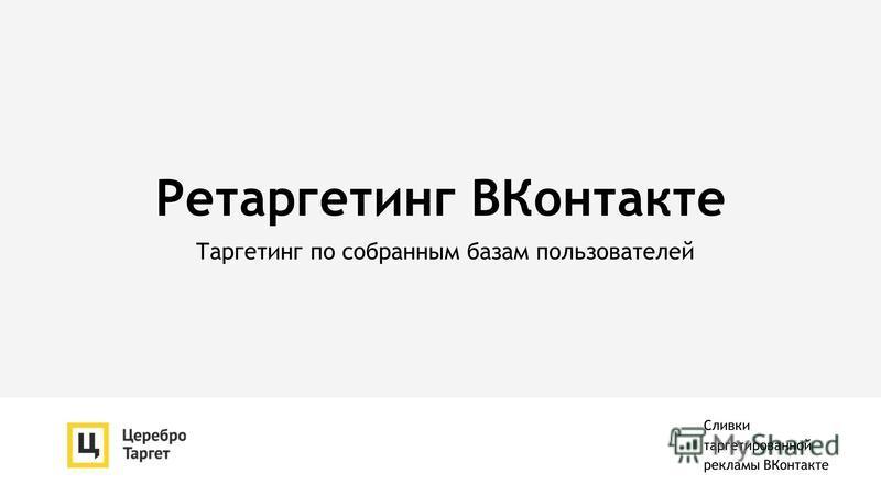 Ретаргетинг ВКонтакте Таргетинг по собранным базам пользователей Сливки таргетированной рекламы ВКонтакте