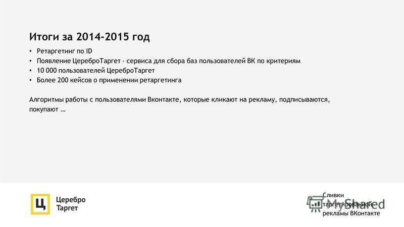 Итоги за 2014-2015 год Ретаргетинг по ID Появление Церебро Таргет - сервиса для сбора баз пользователей ВК по критериям 10 000 пользователей Церебро Таргет Более 200 кейсов о применении ретаргетинга Алгоритмы работы с пользователями Вконтакте, которы