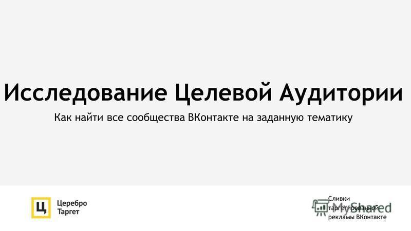 Исследование Целевой Аудитории Как найти все сообщества ВКонтакте на заданную тематику Сливки таргетированной рекламы ВКонтакте