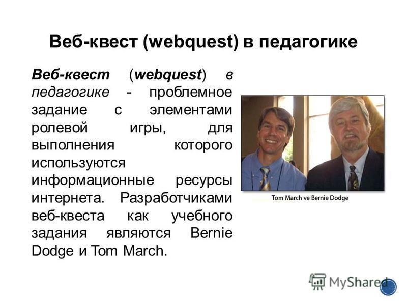 Веб-квест (webquest) в педагогике Веб-квест (webquest) в педагогике - проблемное задание c элементами ролевой игры, для выполнения которого используются информационные ресурсы интернета. Разработчиками веб-квеста как учебного задания являются Bernie