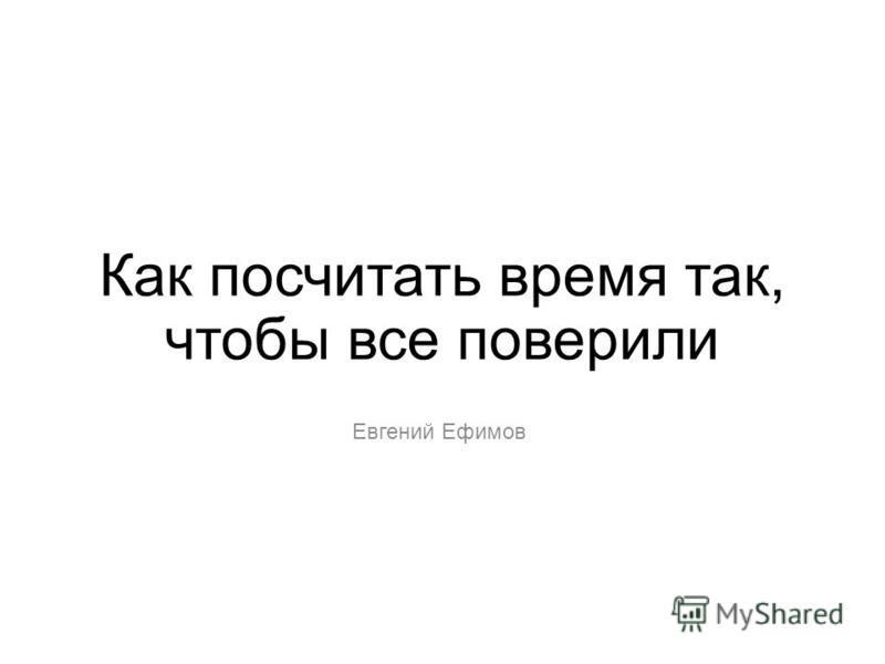 Как посчитать время так, чтобы все поверили Евгений Ефимов