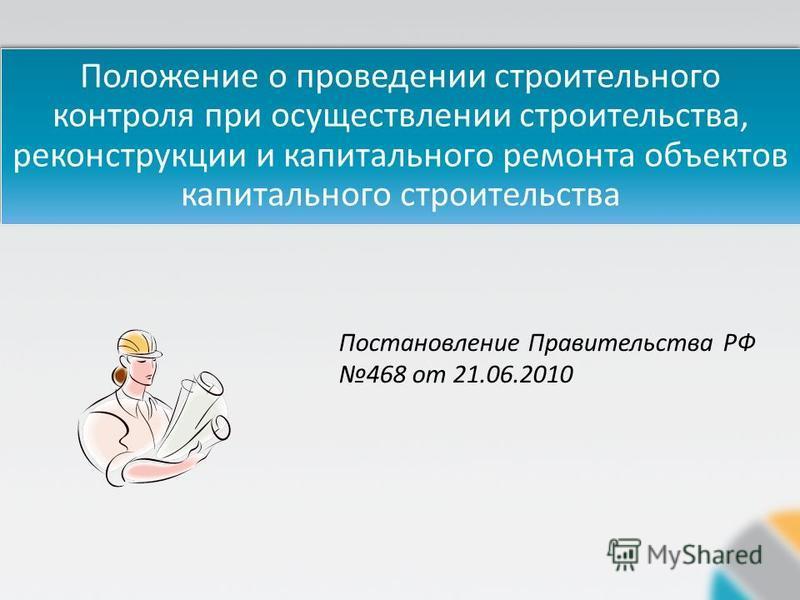 Положение о проведении строительного контроля при осуществлении строительства, реконструкции и капитального ремонта объектов капитального строительства Постановление Правительства РФ 468 от 21.06.2010