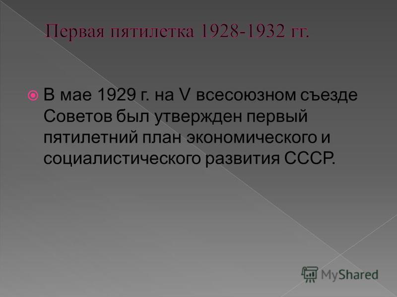 В мае 1929 г. на V всесоюзном съезде Советов был утвержден первый пятилетний план экономического и социалистического развития СССР.