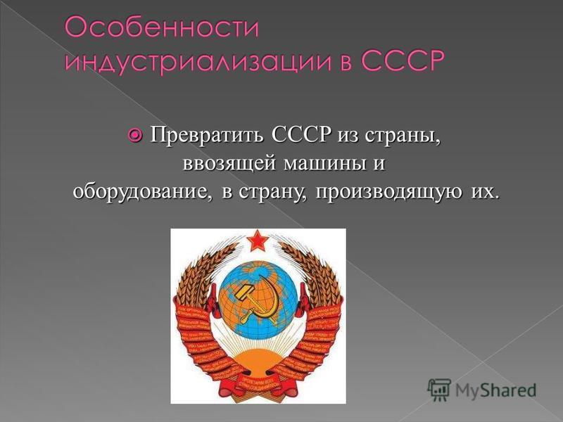 Превратить СССР из страны, Превратить СССР из страны, ввозящей машины и оборудование, в страну, производящую их. оборудование, в страну, производящую их.