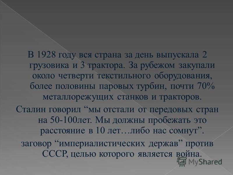 В 1928 году вся страна за день выпускала 2 грузовика и 3 трактора. За рубежом закупали около четверти текстильного оборудования, более половины паровых турбин, почти 70% металлорежущих станков и тракторов. Сталин говорил мы отстали от передовых стран