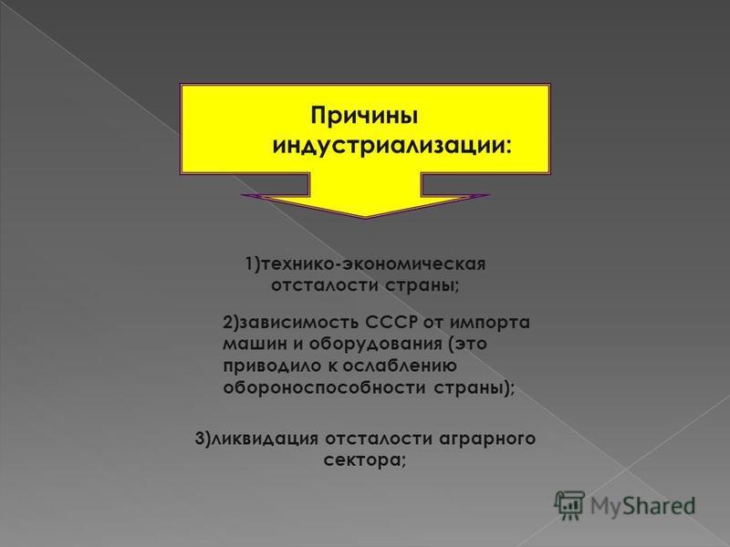 Причины индустриализации: 1)технико-экономическая отсталости страны; 2)зависимость СССР от импорта машин и оборудования (это приводило к ослаблению обороноспособности страны); 3)ликвидация отсталости аграрного сектора;