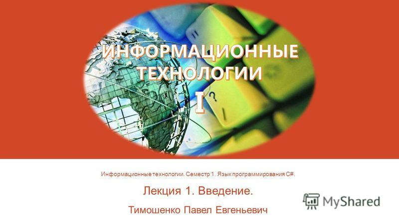 Информационные технологии. Семестр 1. Язык программирования C#. Лекция 1. Введение. Тимошенко Павел Евгеньевич