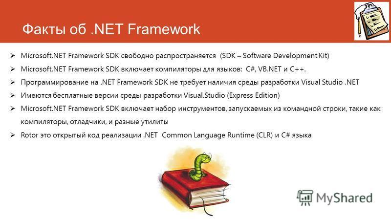 Факты об.NET Framework Microsoft.NET Framework SDK свободно распространяется (SDK – Software Development Kit) Microsoft.NET Framework SDK включает компиляторы для языков: C#, VB.NET и C++. Программирование на.NET Framework SDK не требует наличия сред