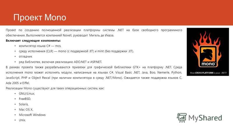 Проект Mono Проект по созданию полноценной реализации платформы системы.NET на базе свободного программного обеспечения. Выполняется компанией Novell, руководит Мигель деИказа. Включает следующие компоненты: компилятор языка C# mcs, среду исполнения