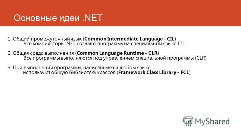 Основные идеи.NET 1. Общий промежуточный язык (Common Intermediate Language - CIL) Все компиляторы.NET создают программу на специальном языке CIL 2. Общая среда выполнения (Common Language Runtime - CLR) Все программы выполняются под управлением спец
