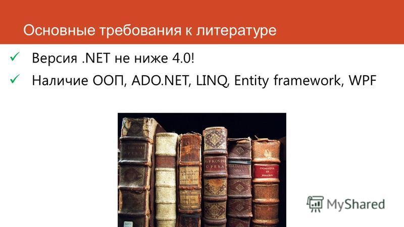 Основные требования к литературе Версия.NET не ниже 4.0! Наличие ООП, ADO.NET, LINQ, Entity framework, WPF
