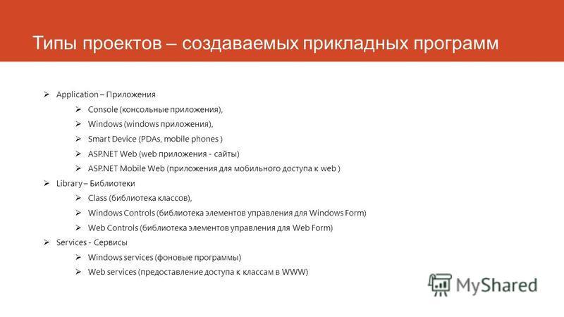 Типы проектов – создаваемых прикладных программ Application – Приложения Console (консольные приложения), Windows (windows приложения), Smart Device (PDAs, mobile phones ) ASP.NET Web (web приложения - сайты) ASP.NET Mobile Web (приложения для мобиль