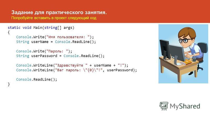 Задание для практического занятия. Попробуйте вставить в проект следующий код static void Main(string[] args) { Console.Write(