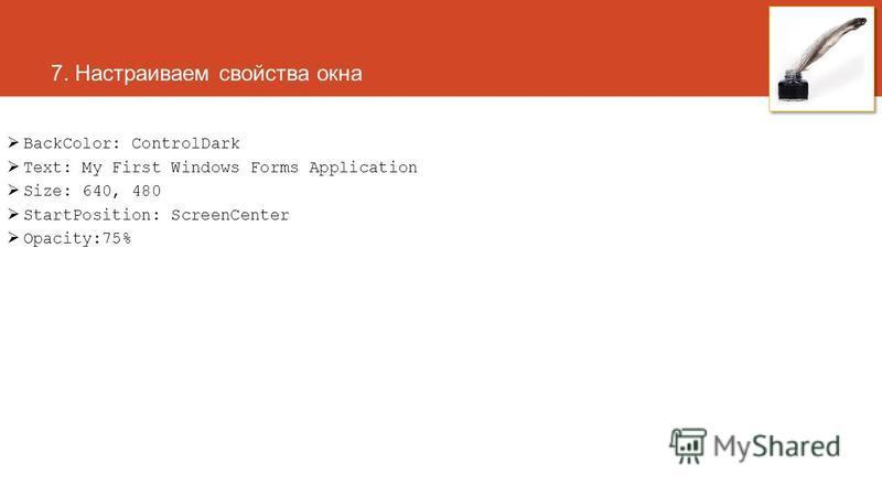 7. Настраиваем свойства окна BackColor: ControlDark Text: My First Windows Forms Application Size: 640, 480 StartPosition: ScreenCenter Opacity:75%