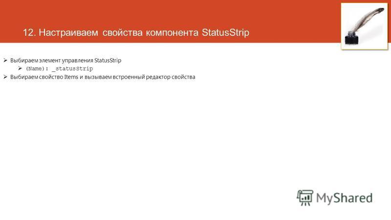12. Настраиваем свойства компонента StatusStrip Выбираем элемент управления StatusStrip (Name): _statusStrip Выбираем свойство Items и вызываем встроенный редактор свойства