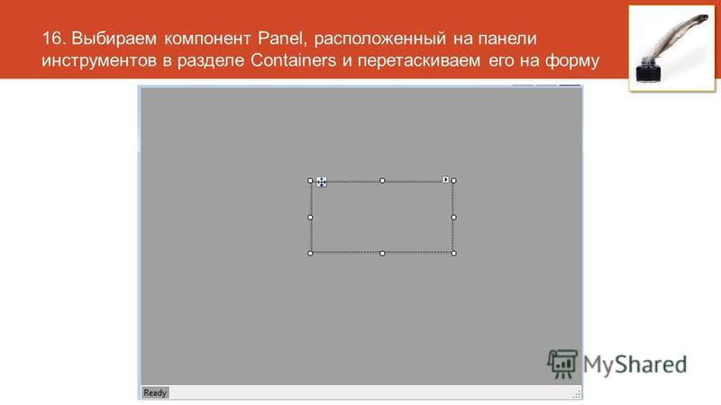 16. Выбираем компонент Panel, расположенный на панели инструментов в разделе Containers и перетаскиваем его на форму