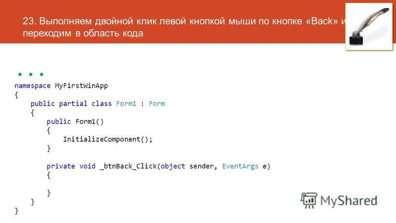 23. Выполняем двойной клик левой кнопкой мыши по кнопке «Back» и переходим в область кода... namespace MyFirstWinApp { public partial class Form1 : Form { public Form1() { InitializeComponent(); } private void _btnBack_Click(object sender, EventArgs