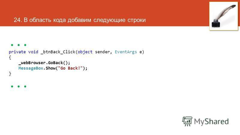 24. В область кода добавим следующие строки... private void _btnBack_Click(object sender, EventArgs e) { _webBrowser.GoBack(); MessageBox.Show(Go Back!); }...