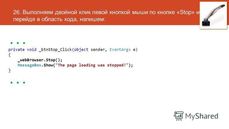 26. Выполняем двойной клик левой кнопкой мыши по кнопке «Stop» и, перейдя в область кода, напишем:... private void _btnStop_Click(object sender, EventArgs e) { _webBrowser.Stop(); MessageBox.Show(The page loading was stopped!); }...