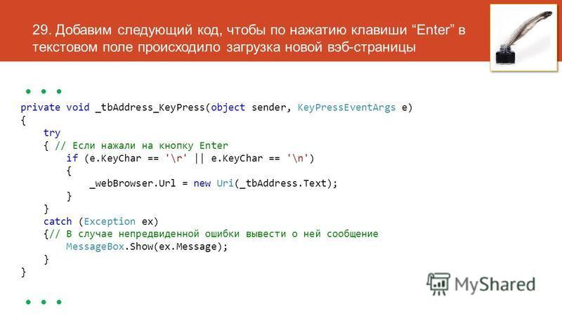 29. Добавим следующий код, чтобы по нажатию клавиши Enter в текстовом поле происходило загрузка новой вэб-страницы... private void _tbAddress_KeyPress(object sender, KeyPressEventArgs e) { try { // Если нажали на кнопку Enter if (e.KeyChar == '\r' ||