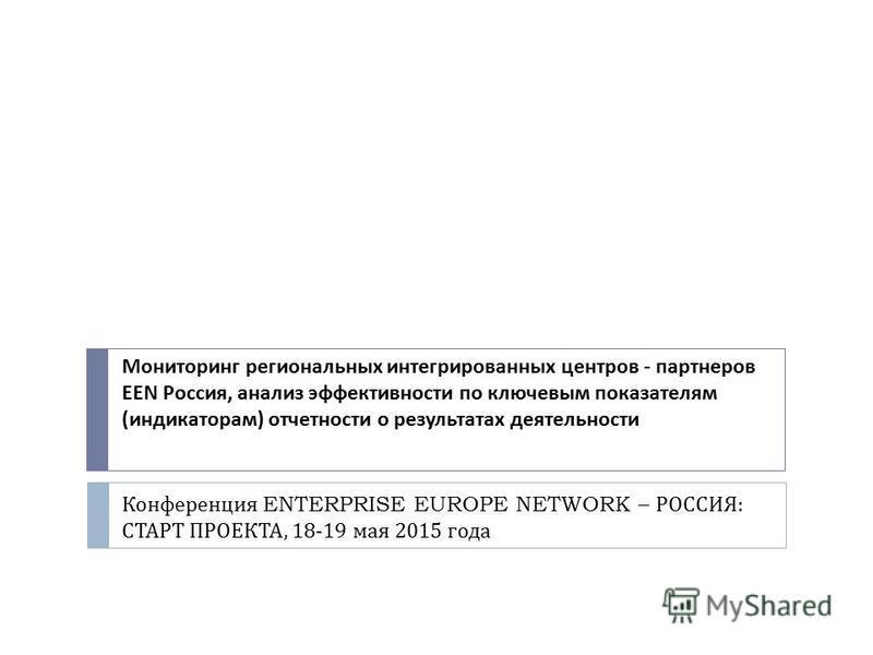 Конференция ENTERPRISE EUROPE NETWORK – РОССИЯ : СТАРТ ПРОЕКТА, 18-19 мая 2015 года Мониторинг региональных интегрированных центров - партнеров EEN Россия, анализ эффективности по ключевым показателям ( индикаторам ) отчетности о результатах деятельн