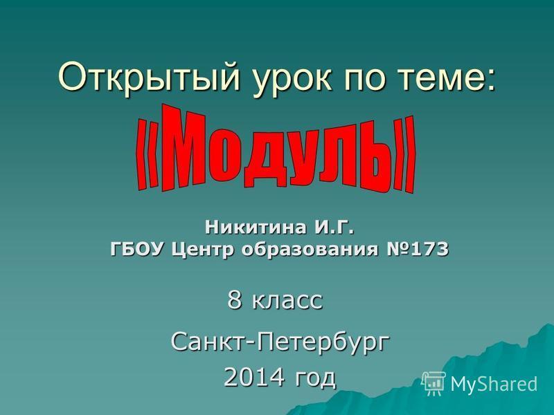 Открытый урок по теме: Никитина И.Г. ГБОУ Центр образования 173 Санкт-Петербург 2014 год 8 класс