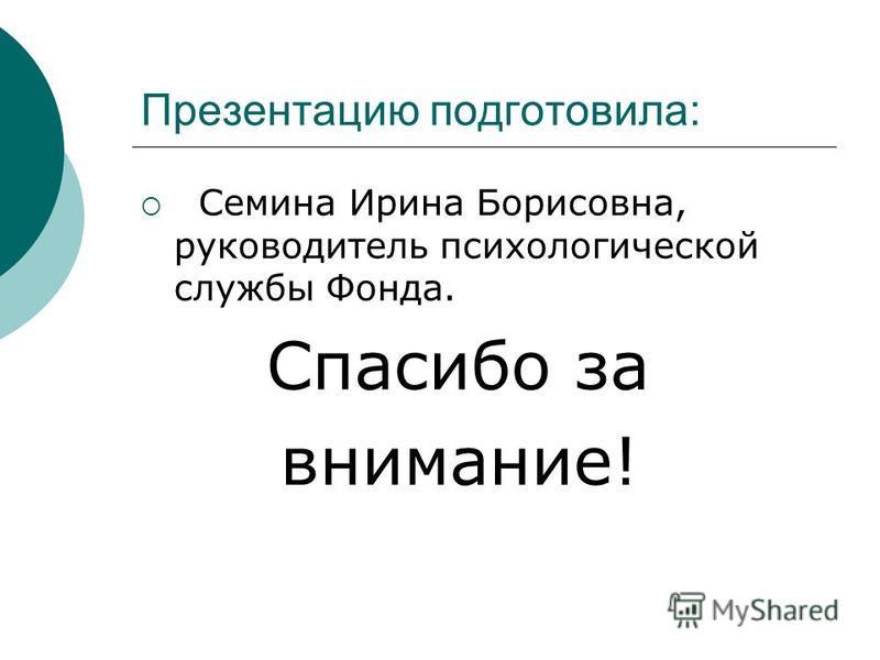 Презентацию подготовила: Семина Ирина Борисовна, руководитель психологической службы Фонда. Спасибо за внимание!