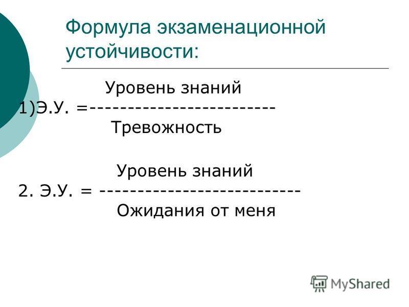 Формула экзаменационной устойчивости: Уровень знаний 1)Э.У. =------------------------- Тревожность Уровень знаний 2. Э.У. = --------------------------- Ожидания от меня
