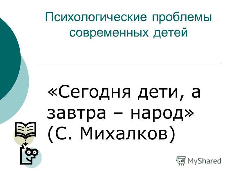 Психологические проблемы современных детей «Сегодня дети, а завтра – народ» (С. Михалков)