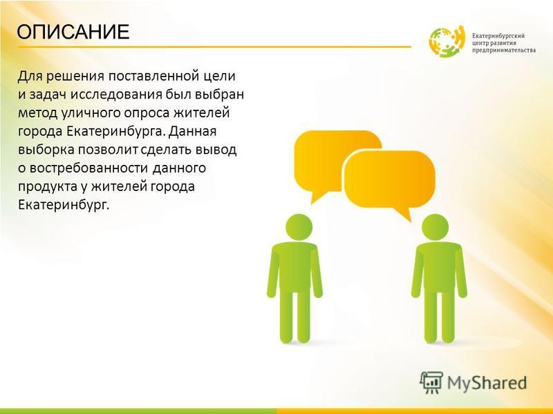 ОПИСАНИЕ Для решения поставленной цели и задач исследования был выбран метод уличного опроса жителей города Екатеринбурга. Данная выборка позволит сделать вывод о востребованности данного продукта у жителей города Екатеринбург.
