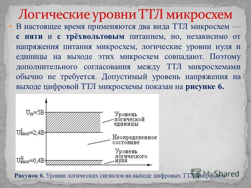 В настоящее время применяются два вида ТТЛ микросхем с пяти и с трёх вольтовым питанием, но, независимо от напряжения питания микросхем, логические уровни нуля и единицы на выходе этих микросхем совпадают. Поэтому дополнительного согласования между Т