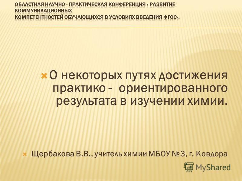 О некоторых путях достижения практико - ориентированного результата в изучении химии. Щербакова В.В., учитель химии МБОУ 3, г. Ковдора