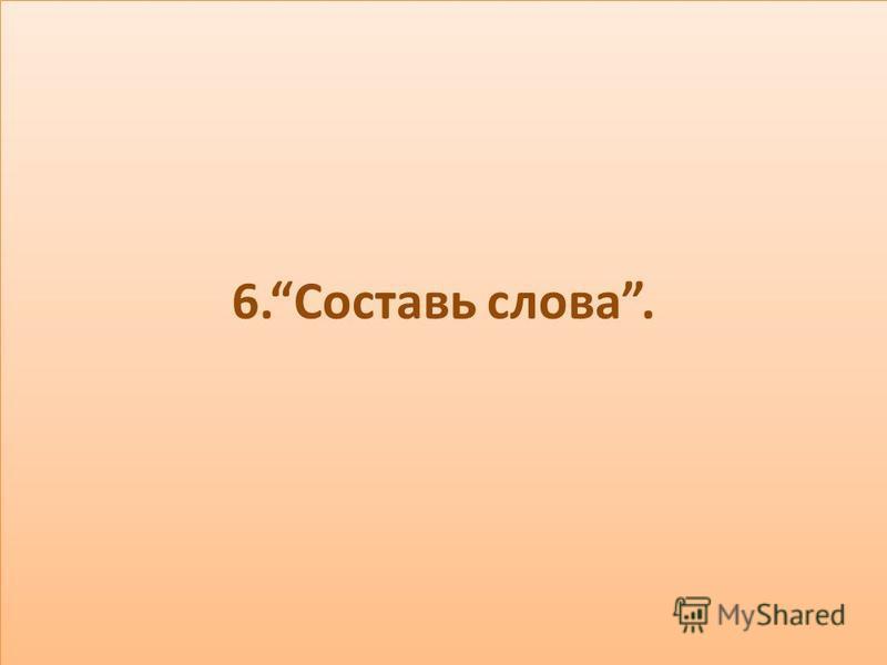 6. Составь слова.