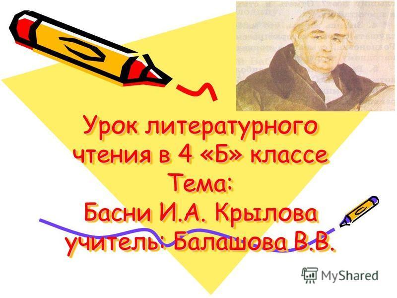 Урок литературного чтения в 4 «Б» классе Тема: Басни И.А. Крылова учитель: Балашова В.В.