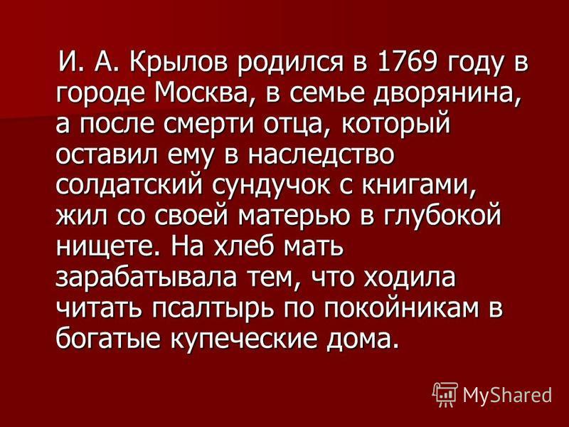 И. А. Крылов родился в 1769 году в городе Москва, в семье дворянина, а после смерти отца, который оставил ему в наследство солдатский сундучок с книгами, жил со своей матерью в глубокой нищете. На хлеб мать зарабатывала тем, что ходила читать псалтыр