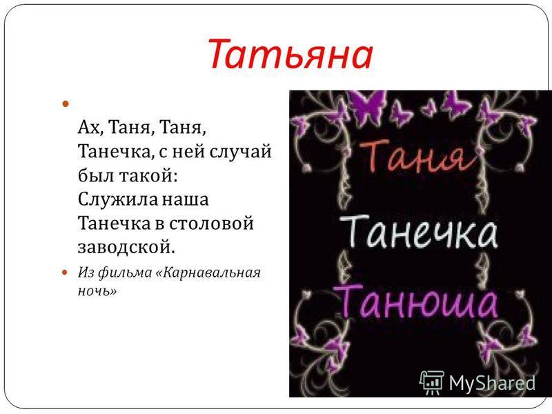 Татьяна Ах, Таня, Таня, Танечка, с ней случай был такой : Служила наша Танечка в столовой заводской. Из фильма « Карнавальная ночь »