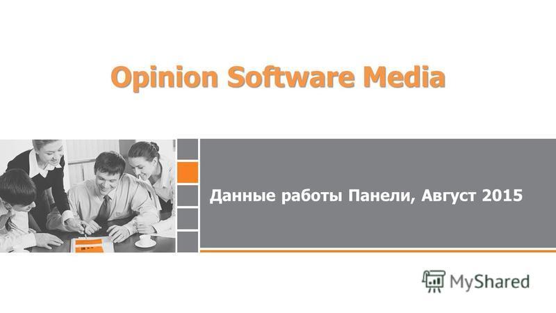 Данные работы Панели, Август 2015 Opinion Software Media