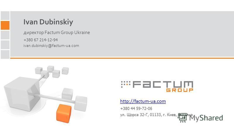 Ivan Dubinskiy директор Factum Group Ukraine http://factum-ua.com ivan.dubinskiy@factum-ua.com +380 67 214-12-94 +380 44 59-72-06 ул. Щорса 32-Г, 01133, г. Киев, Украина