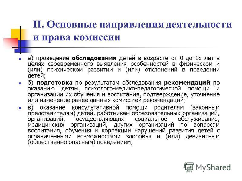 II. Основные направления деятельности и права комиссии а) проведение обследования детей в возрасте от 0 до 18 лет в целях своевременного выявления особенностей в физическом и (или) психическом развитии и (или) отклонений в поведении детей; б) подгото