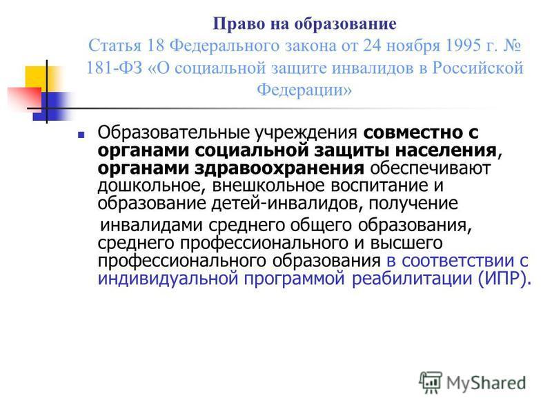 Право на образование Статья 18 Федерального закона от 24 ноября 1995 г. 181-ФЗ «О социальной защите инвалидов в Российской Федерации» Образовательные учреждения совместно с органами социальной защиты населения, органами здравоохранения обеспечивают д