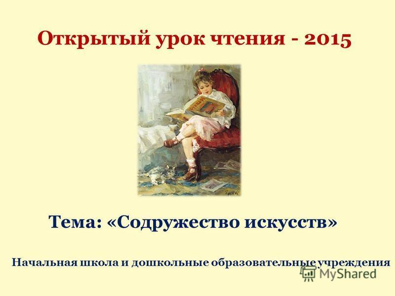 Открытый урок чтения - 2015 Тема: «Содружество искусств» Начальная школа и дошкольные образовательные учреждения