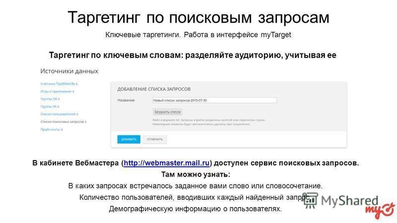 Таргетинг по поисковым запросам Таргетинг по ключевым словам: разделяйте аудиторию, учитывая ее поведение в интернете В кабинете Вебмастера (http://webmaster.mail.ru) доступен сервис поисковых запросов.http://webmaster.mail.ru Там можно узнать: В как