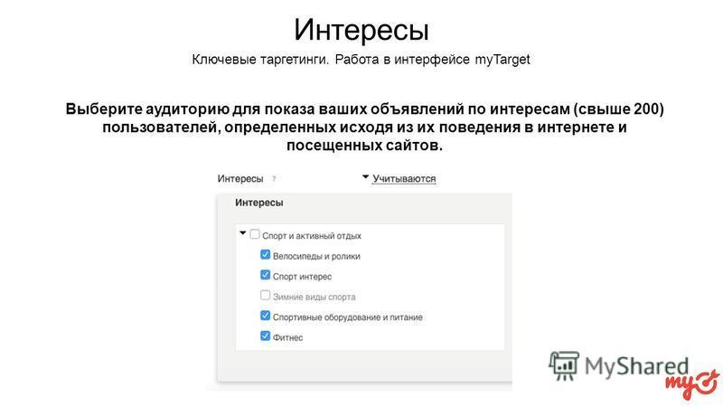 Интересы Выберите аудиторию для показа ваших объявлений по интересам (свыше 200) пользователей, определенных исходя из их поведения в интернете и посещенных сайтов. Ключевые таргетинги. Работа в интерфейсе myTarget