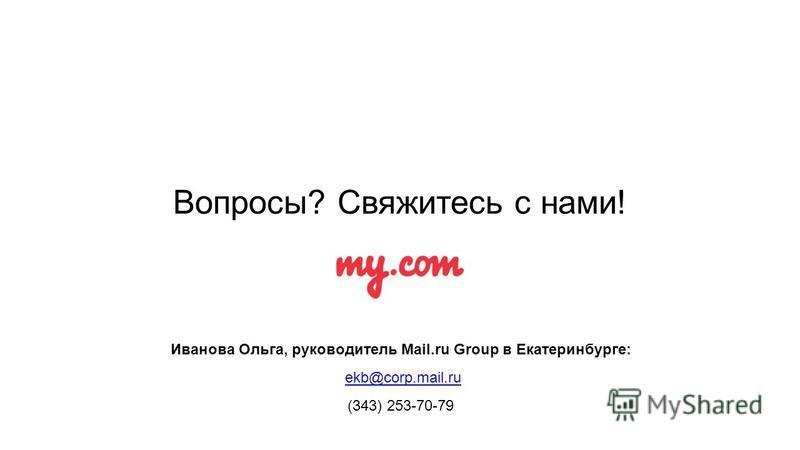 Вопросы? Свяжитесь с нами! Иванова Ольга, руководитель Mail.ru Group в Екатеринбурге: ekb@corp.mail.ru (343) 253-70-79
